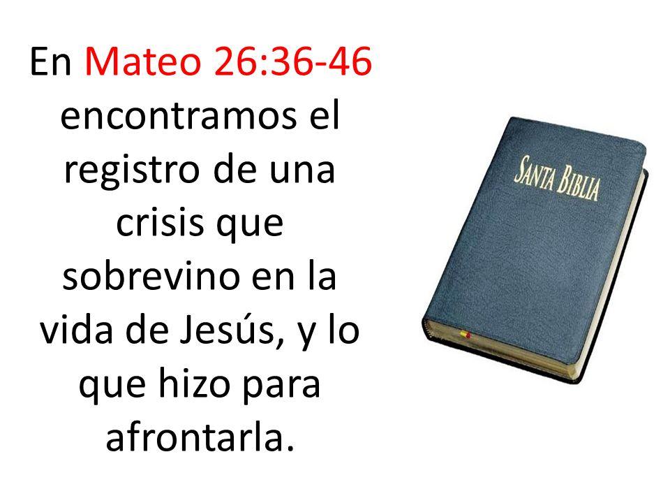 En Mateo 26:36-46 encontramos el registro de una crisis que sobrevino en la vida de Jesús, y lo que hizo para afrontarla.