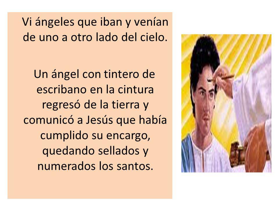 Vi ángeles que iban y venían de uno a otro lado del cielo. Un ángel con tintero de escribano en la cintura regresó de la tierra y comunicó a Jesús que