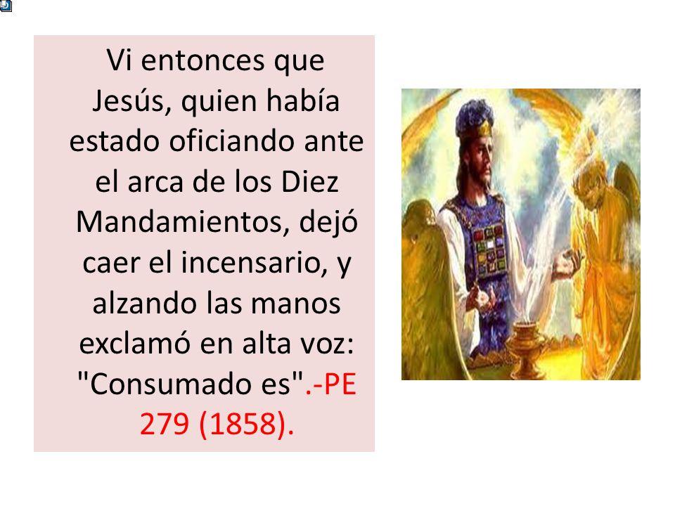 Vi entonces que Jesús, quien había estado oficiando ante el arca de los Diez Mandamientos, dejó caer el incensario, y alzando las manos exclamó en alt