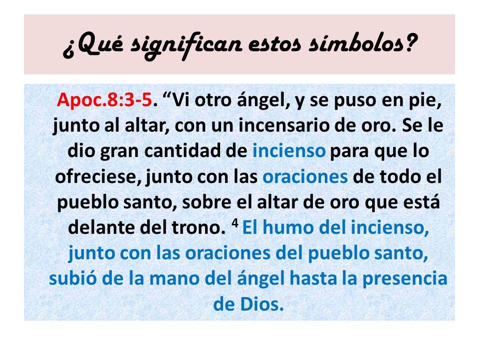 ¿Qué significan estos símbolos? Apoc.8:3-5. Vi otro ángel, y se puso en pie, junto al altar, con un incensario de oro. Se le dio gran cantidad de inci