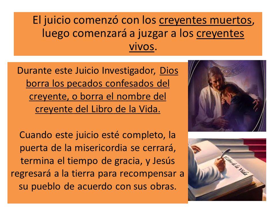 El juicio comenzó con los creyentes muertos, luego comenzará a juzgar a los creyentes vivos. Durante este Juicio Investigador, Dios borra los pecados