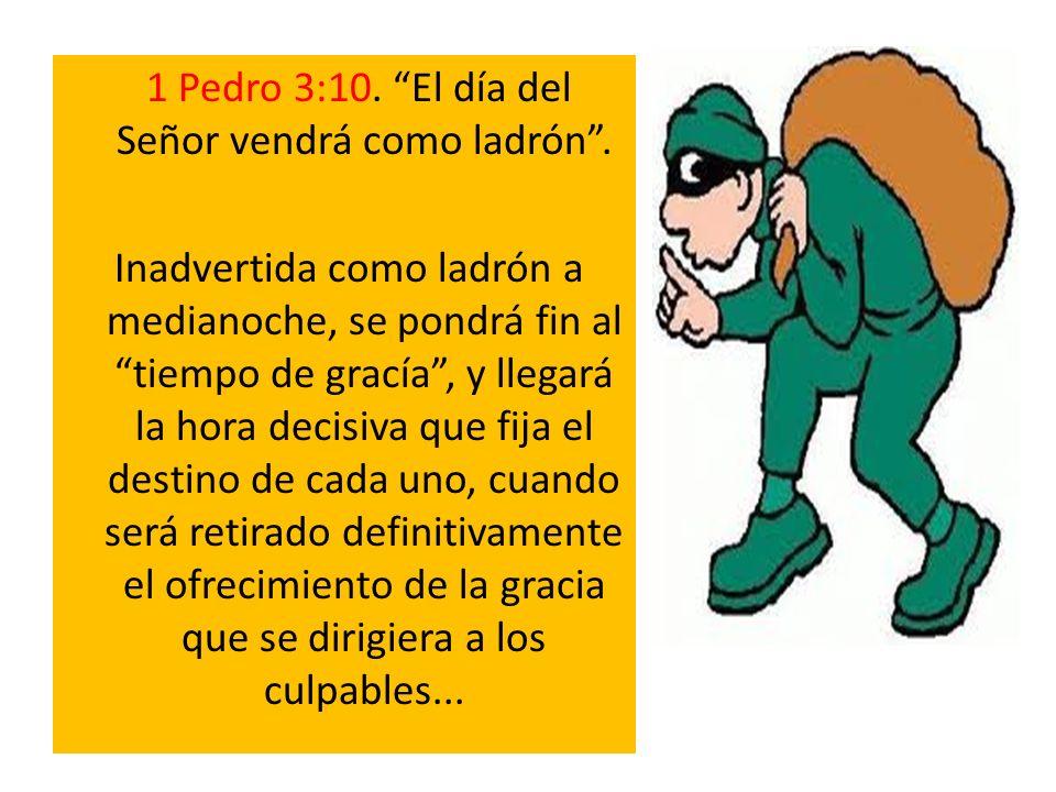 1 Pedro 3:10. El día del Señor vendrá como ladrón. Inadvertida como ladrón a medianoche, se pondrá fin al tiempo de gracía, y llegará la hora decisiva