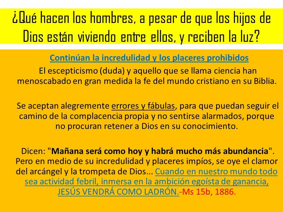 ¿Qué hacen los hombres, a pesar de que los hijos de Dios están viviendo entre ellos, y reciben la luz? Continúan la incredulidad y los placeres prohib