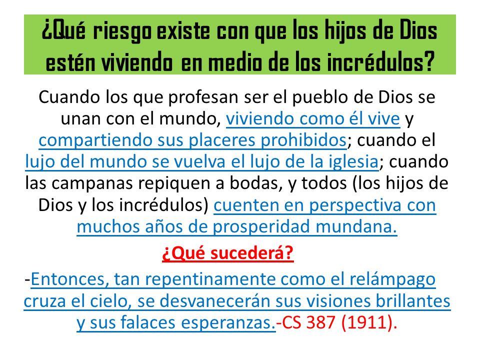 ¿Qué riesgo existe con que los hijos de Dios estén viviendo en medio de los incrédulos? Cuando los que profesan ser el pueblo de Dios se unan con el m
