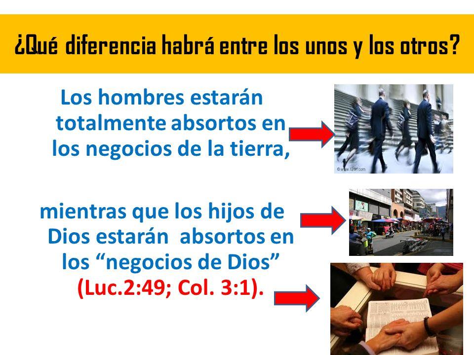 ¿Qué diferencia habrá entre los unos y los otros? Los hombres estarán totalmente absortos en los negocios de la tierra, mientras que los hijos de Dios