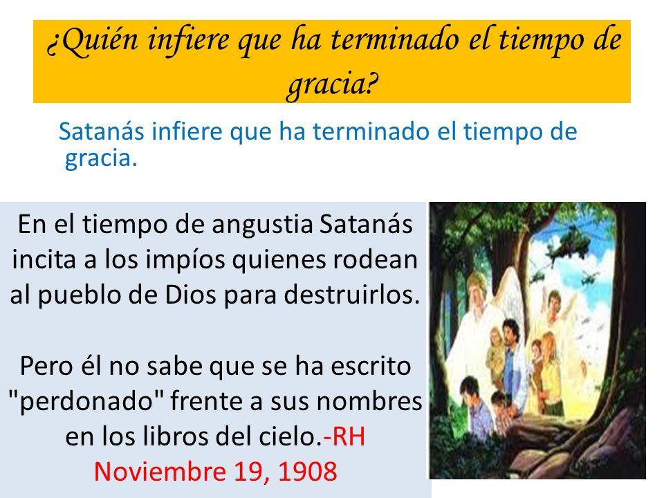 ¿Quién infiere que ha terminado el tiempo de gracia? Satanás infiere que ha terminado el tiempo de gracia. En el tiempo de angustia Satanás incita a l