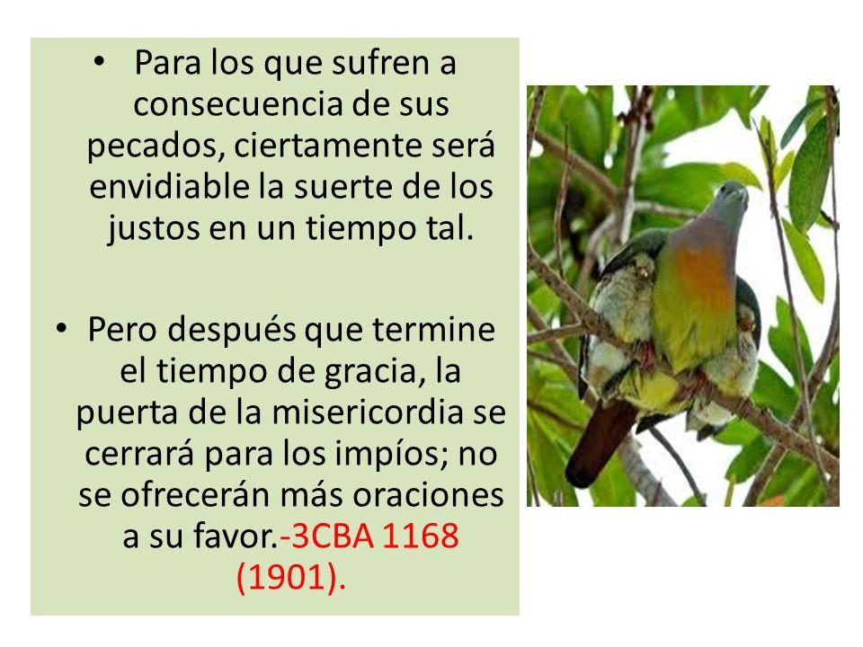 Para los que sufren a consecuencia de sus pecados, ciertamente será envidiable la suerte de los justos en un tiempo tal. Pero después que termine el t