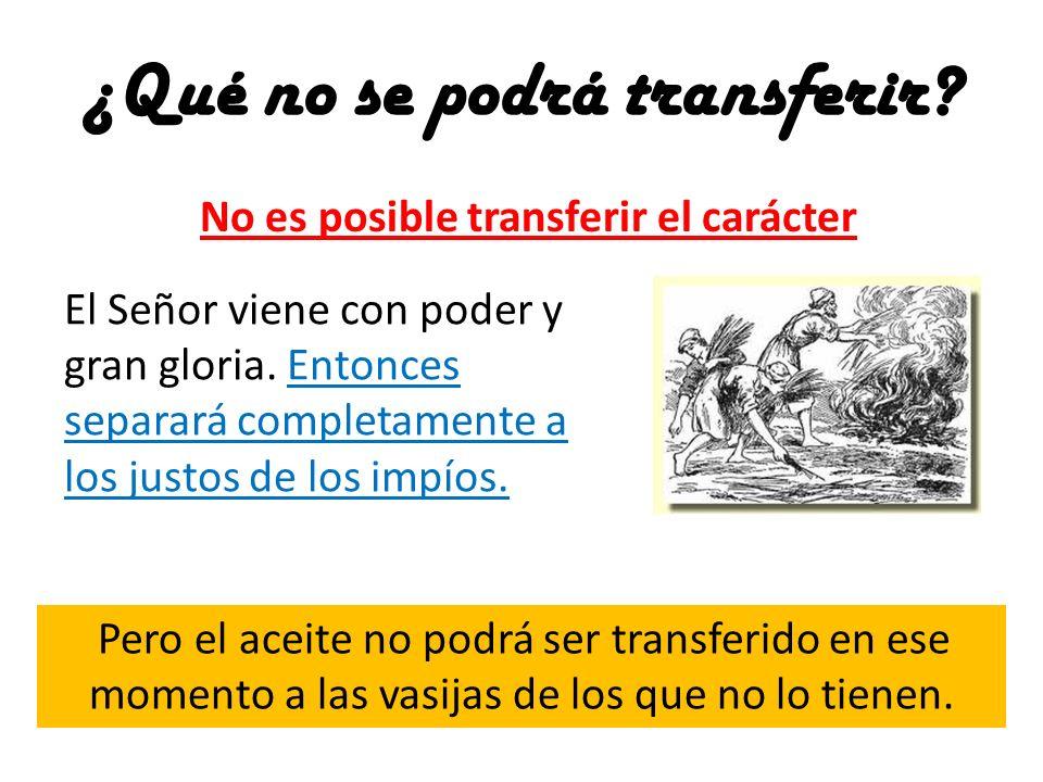 ¿Qué no se podrá transferir? No es posible transferir el carácter El Señor viene con poder y gran gloria. Entonces separará completamente a los justos