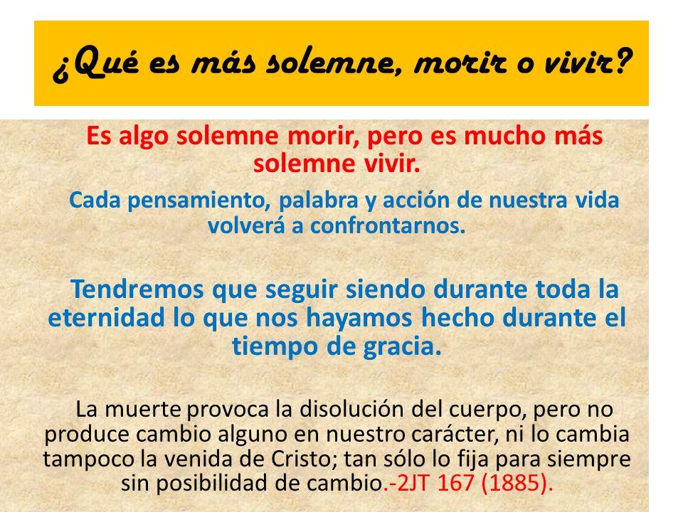 ¿Qué es más solemne, morir o vivir? Es algo solemne morir, pero es mucho más solemne vivir. Cada pensamiento, palabra y acción de nuestra vida volverá