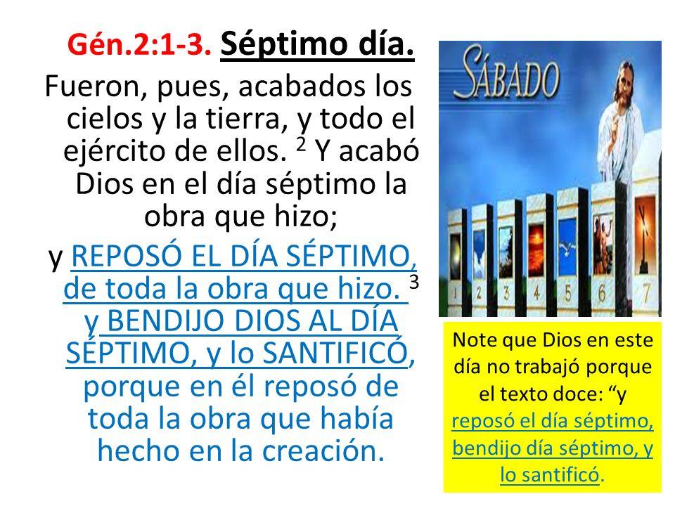 Gén.2:1-3. Séptimo día. Fueron, pues, acabados los cielos y la tierra, y todo el ejército de ellos. 2 Y acabó Dios en el día séptimo la obra que hizo;