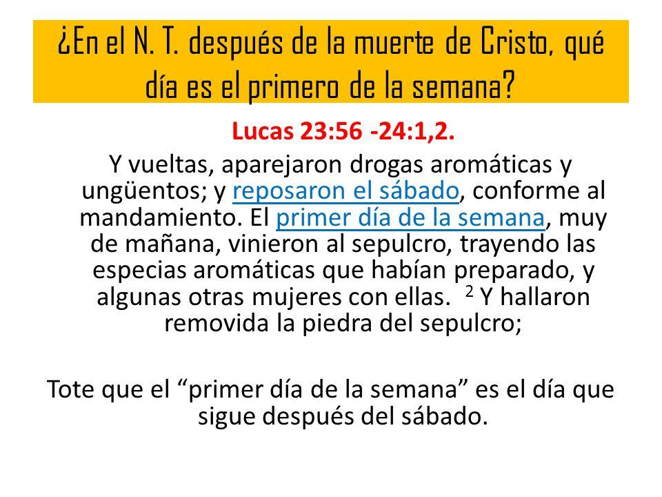 ¿En el N. T. después de la muerte de Cristo, qué día es el primero de la semana? Lucas 23:56 -24:1,2. Y vueltas, aparejaron drogas aromáticas y ungüen