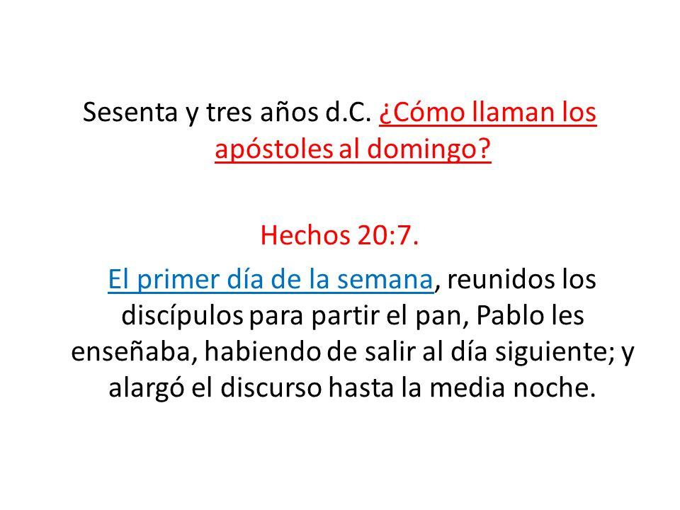 Sesenta y tres años d.C. ¿Cómo llaman los apóstoles al domingo? Hechos 20:7. El primer día de la semana, reunidos los discípulos para partir el pan, P