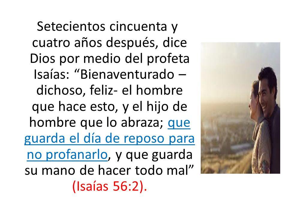 Setecientos cincuenta y cuatro años después, dice Dios por medio del profeta Isaías: Bienaventurado – dichoso, feliz- el hombre que hace esto, y el hi