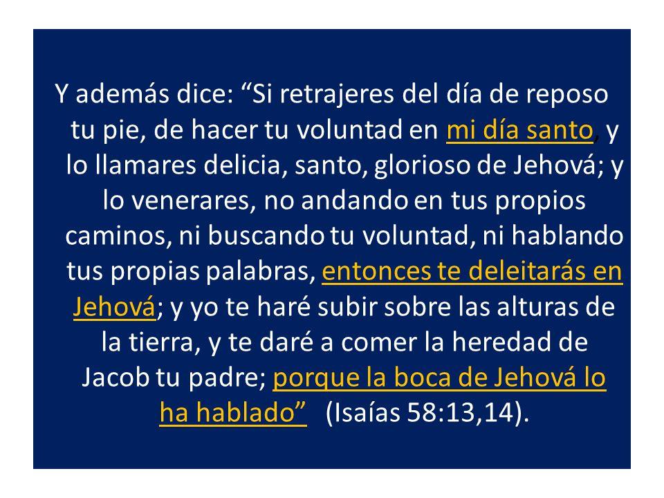 Y además dice: Si retrajeres del día de reposo tu pie, de hacer tu voluntad en mi día santo, y lo llamares delicia, santo, glorioso de Jehová; y lo ve