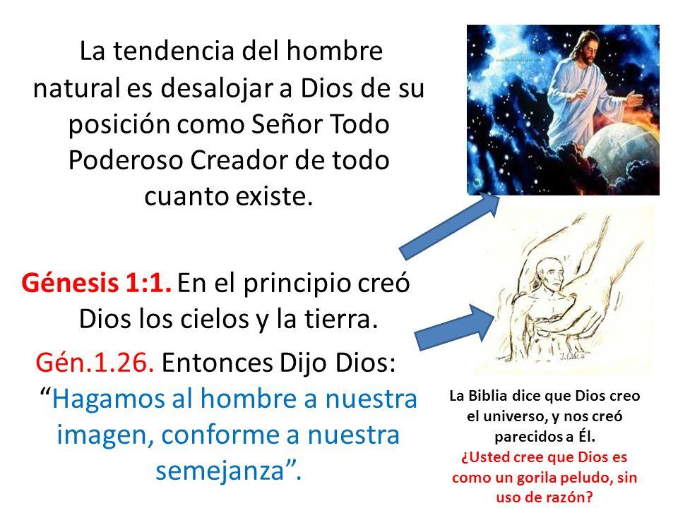 La tendencia del hombre natural es desalojar a Dios de su posición como Señor Todo Poderoso Creador de todo cuanto existe. Génesis 1:1. En el principi