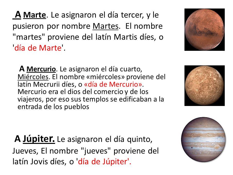 A Mercurio. Le asignaron el día cuarto, Miércoles. El nombre «miércoles» proviene del latín Mecrurii díes, o «día de Mercurio». Mercurio era el dios d