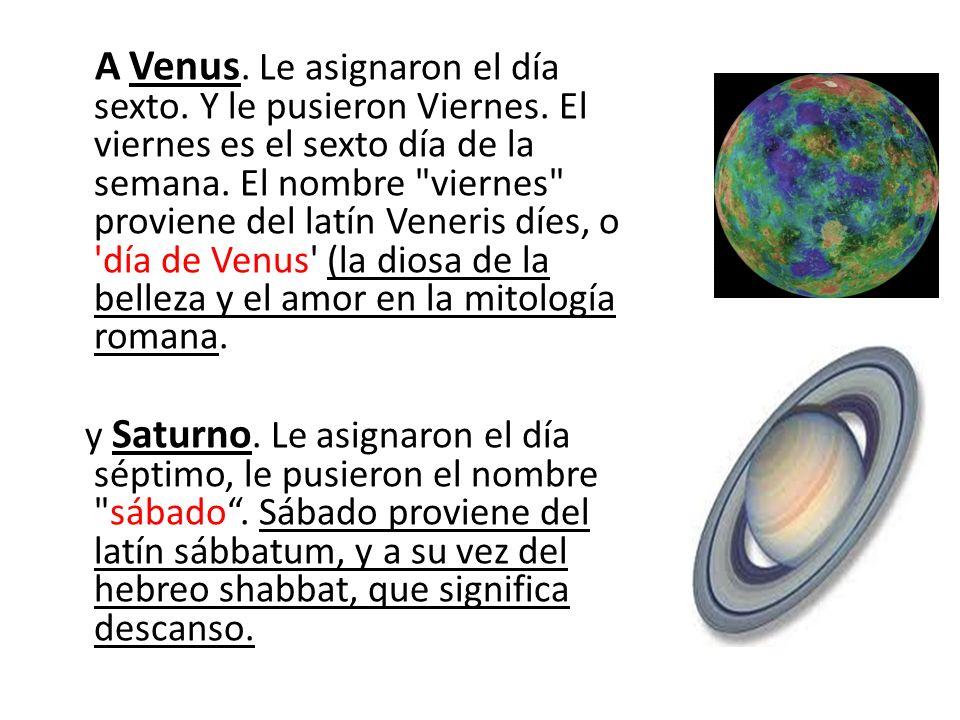 A Venus. Le asignaron el día sexto. Y le pusieron Viernes. El viernes es el sexto día de la semana. El nombre