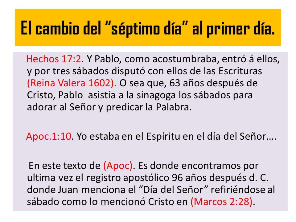 El cambio del séptimo día al primer día. Hechos 17:2. Y Pablo, como acostumbraba, entró á ellos, y por tres sábados disputó con ellos de las Escritura
