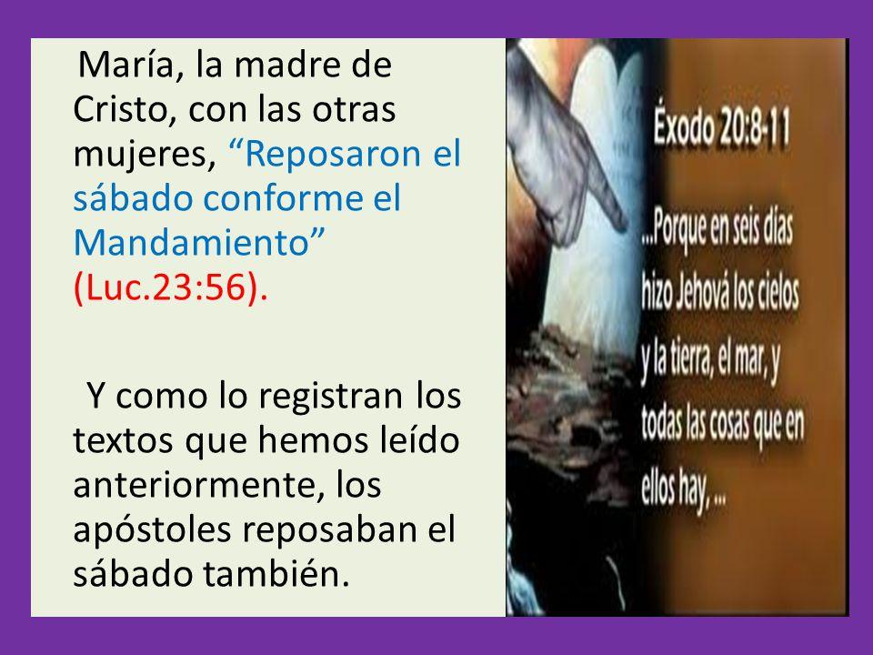 María, la madre de Cristo, con las otras mujeres, Reposaron el sábado conforme el Mandamiento (Luc.23:56). Y como lo registran los textos que hemos le