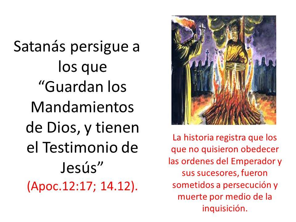 Satanás persigue a los que Guardan los Mandamientos de Dios, y tienen el Testimonio de Jesús (Apoc.12:17; 14.12). La historia registra que los que no