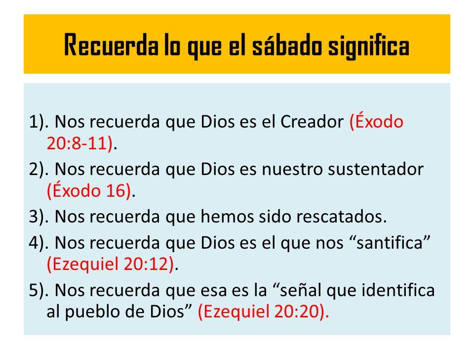 Recuerda lo que el sábado significa 1). Nos recuerda que Dios es el Creador (Éxodo 20:8-11). 2). Nos recuerda que Dios es nuestro sustentador (Éxodo 1