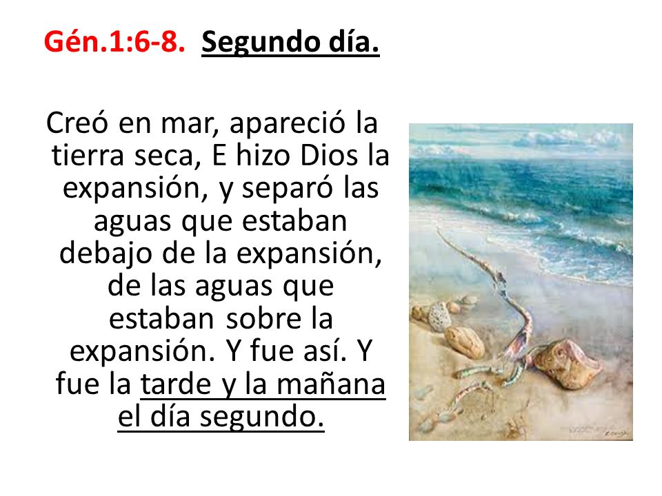Gén.1:6-8. Segundo día. Creó en mar, apareció la tierra seca, E hizo Dios la expansión, y separó las aguas que estaban debajo de la expansión, de las