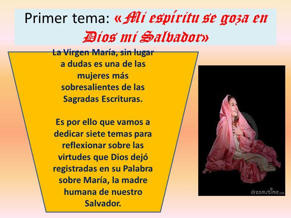 Primer tema: « Mi espíritu se goza en Dios mi Salvador » La Virgen María, sin lugar a dudas es una de las mujeres más sobresalientes de las Sagradas E