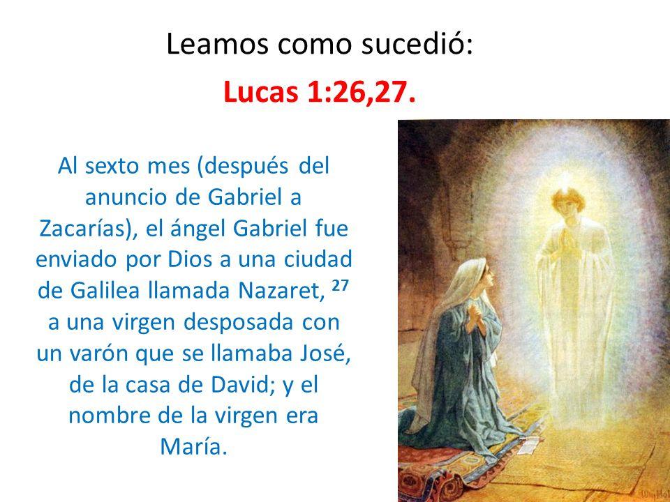 Leamos como sucedió: Lucas 1:26,27. Al sexto mes (después del anuncio de Gabriel a Zacarías), el ángel Gabriel fue enviado por Dios a una ciudad de Ga