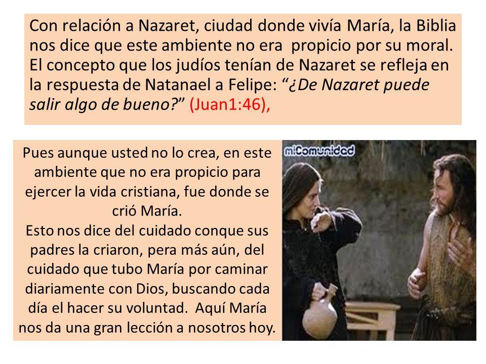 Con relación a Nazaret, ciudad donde vivía María, la Biblia nos dice que este ambiente no era propicio por su moral. El concepto que los judíos tenían