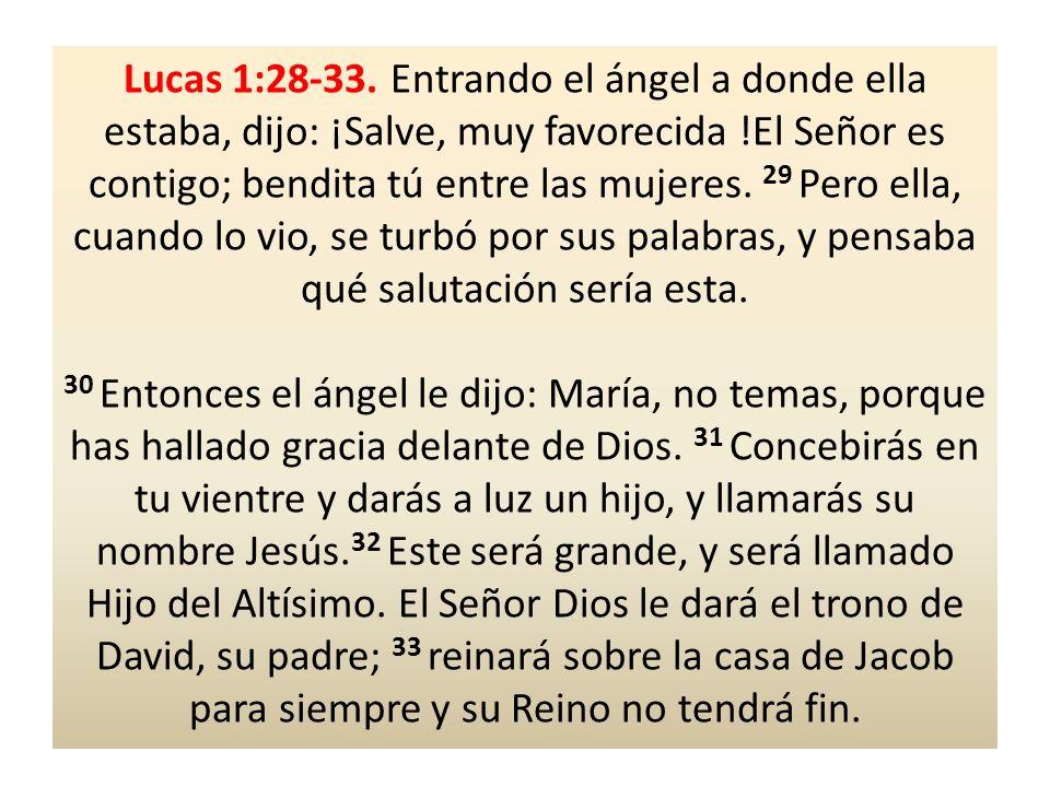 Lucas 1:28-33. Entrando el ángel a donde ella estaba, dijo: ¡Salve, muy favorecida !El Señor es contigo; bendita tú entre las mujeres. 29 Pero ella, c