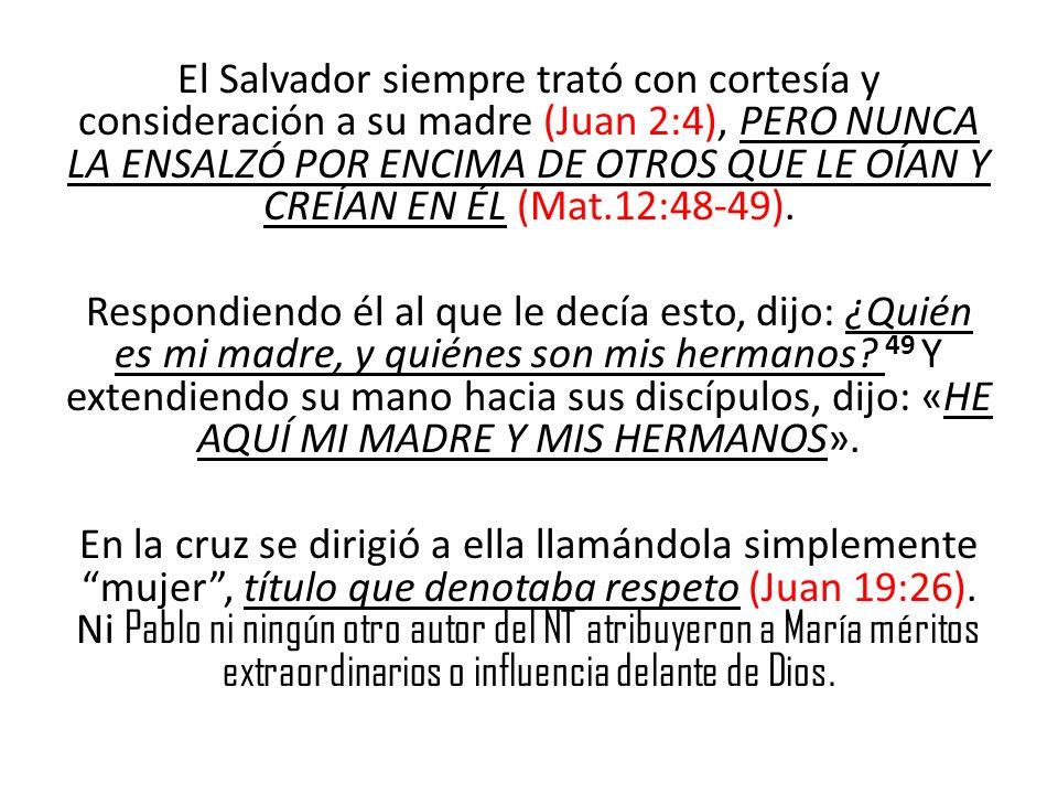 El Salvador siempre trató con cortesía y consideración a su madre (Juan 2:4), PERO NUNCA LA ENSALZÓ POR ENCIMA DE OTROS QUE LE OÍAN Y CREÍAN EN ÉL (Ma