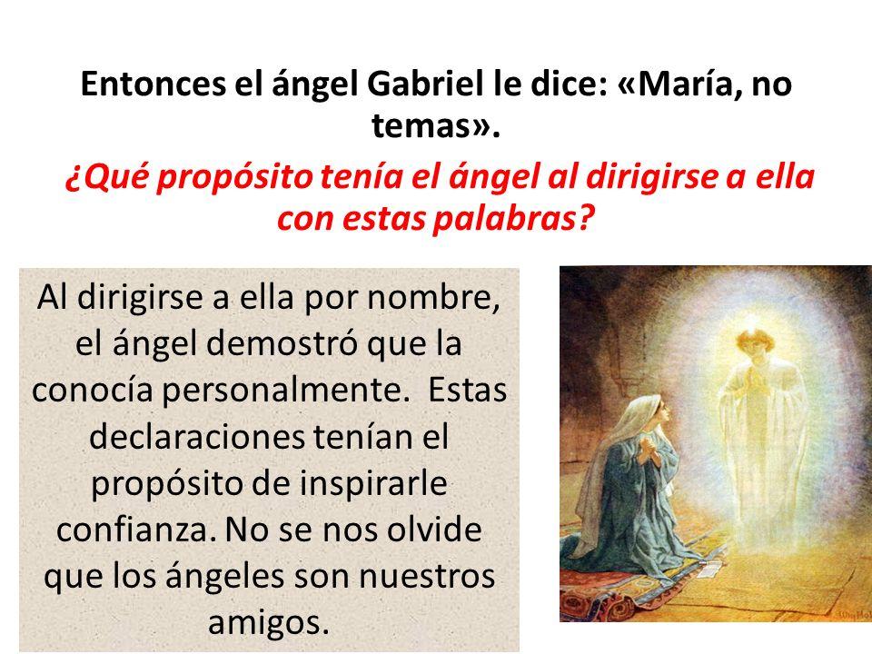 Entonces el ángel Gabriel le dice: «María, no temas». ¿Qué propósito tenía el ángel al dirigirse a ella con estas palabras? Al dirigirse a ella por no