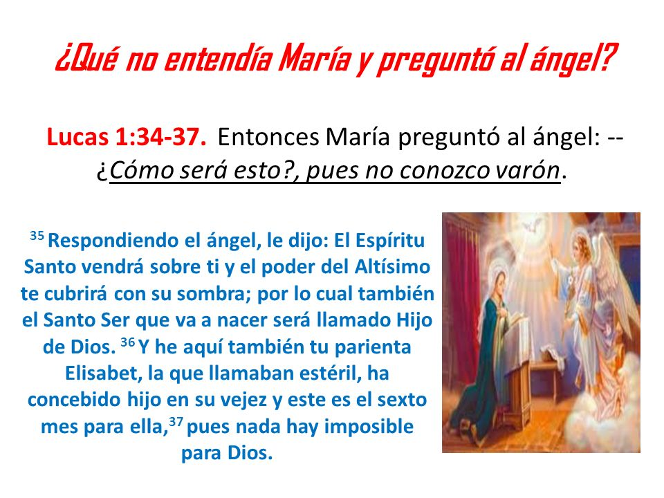 ¿Qué no entendía María y preguntó al ángel? Lucas 1:34-37. Entonces María preguntó al ángel: -- ¿Cómo será esto?, pues no conozco varón. 35 Respondien