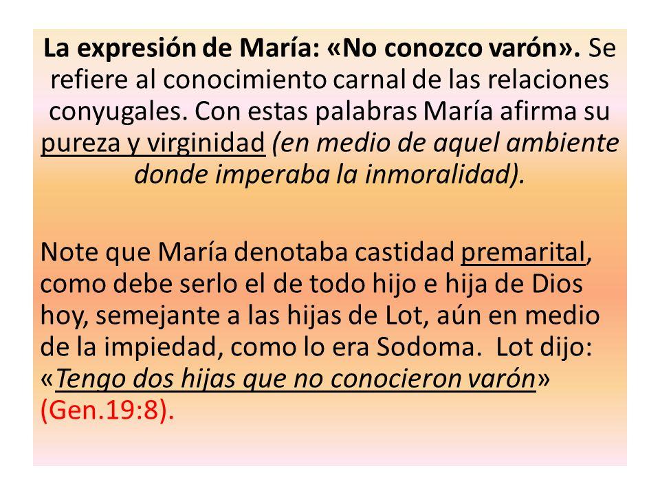 La expresión de María: «No conozco varón». Se refiere al conocimiento carnal de las relaciones conyugales. Con estas palabras María afirma su pureza y