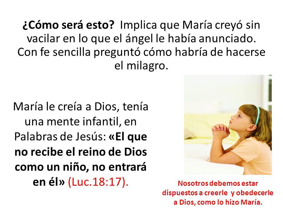 ¿Cómo será esto? Implica que María creyó sin vacilar en lo que el ángel le había anunciado. Con fe sencilla preguntó cómo habría de hacerse el milagro