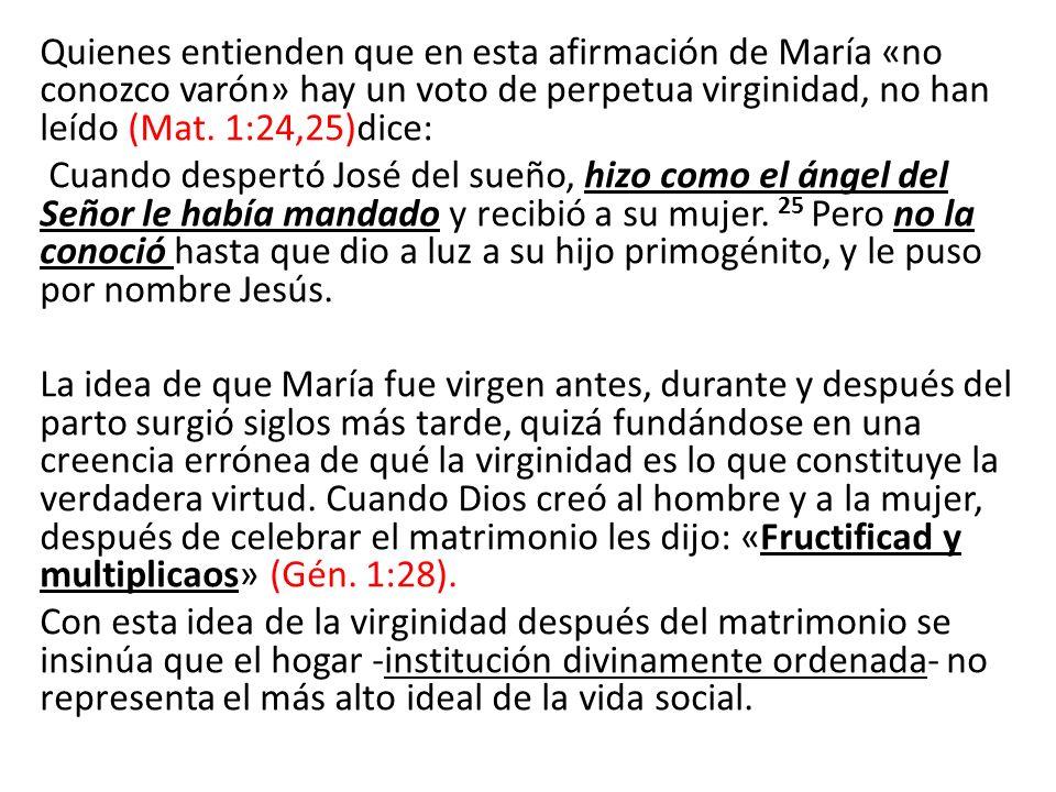 Quienes entienden que en esta afirmación de María «no conozco varón» hay un voto de perpetua virginidad, no han leído (Mat. 1:24,25)dice: Cuando despe