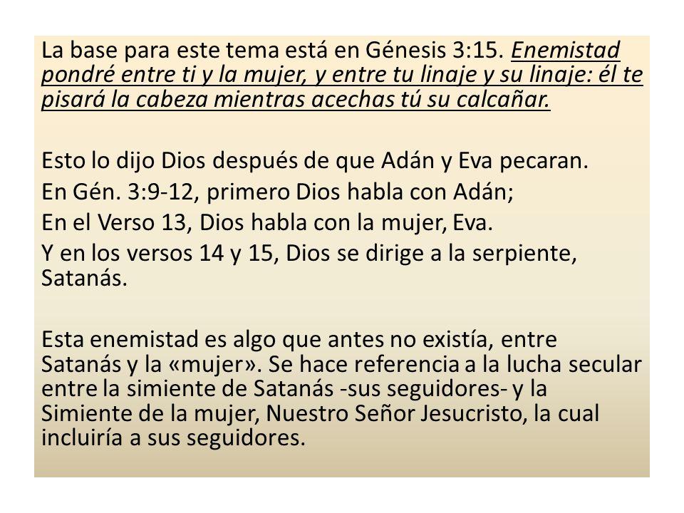 La base para este tema está en Génesis 3:15. Enemistad pondré entre ti y la mujer, y entre tu linaje y su linaje: él te pisará la cabeza mientras acec