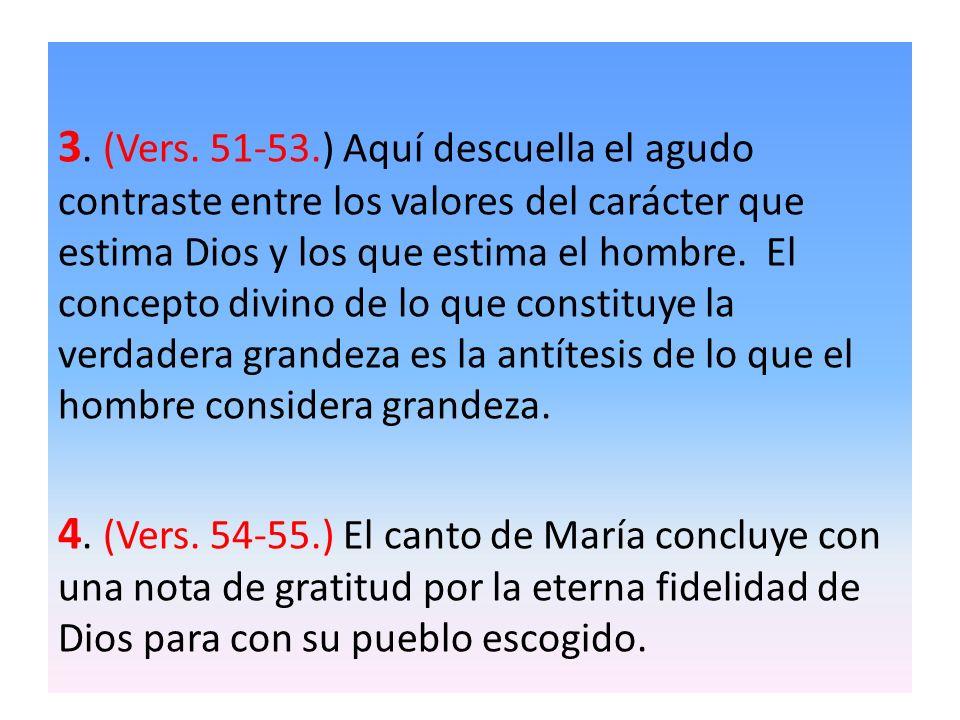 3. (Vers. 51-53.) Aquí descuella el agudo contraste entre los valores del carácter que estima Dios y los que estima el hombre. El concepto divino de l