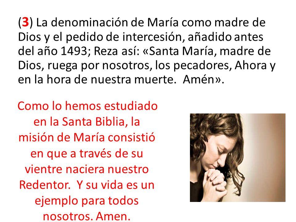 ( 3 ) La denominación de María como madre de Dios y el pedido de intercesión, añadido antes del año 1493; Reza así: «Santa María, madre de Dios, ruega