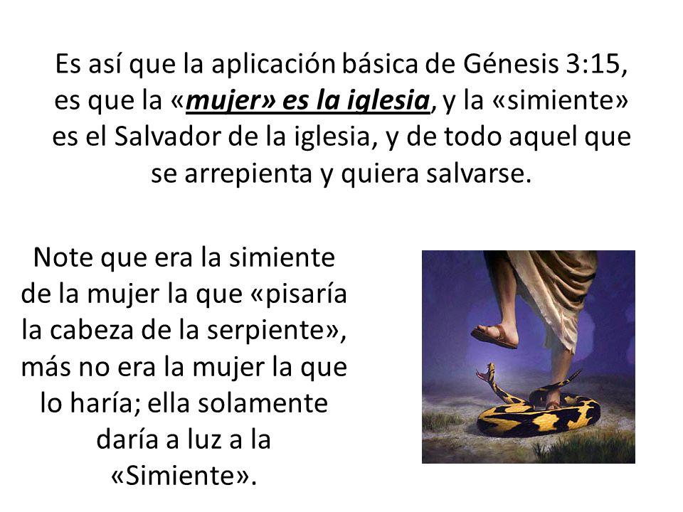 Es así que la aplicación básica de Génesis 3:15, es que la «mujer» es la iglesia, y la «simiente» es el Salvador de la iglesia, y de todo aquel que se