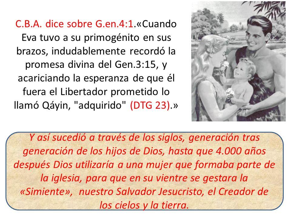 C.B.A. dice sobre G.en.4:1.«Cuando Eva tuvo a su primogénito en sus brazos, indudablemente recordó la promesa divina del Gen.3:15, y acariciando la es