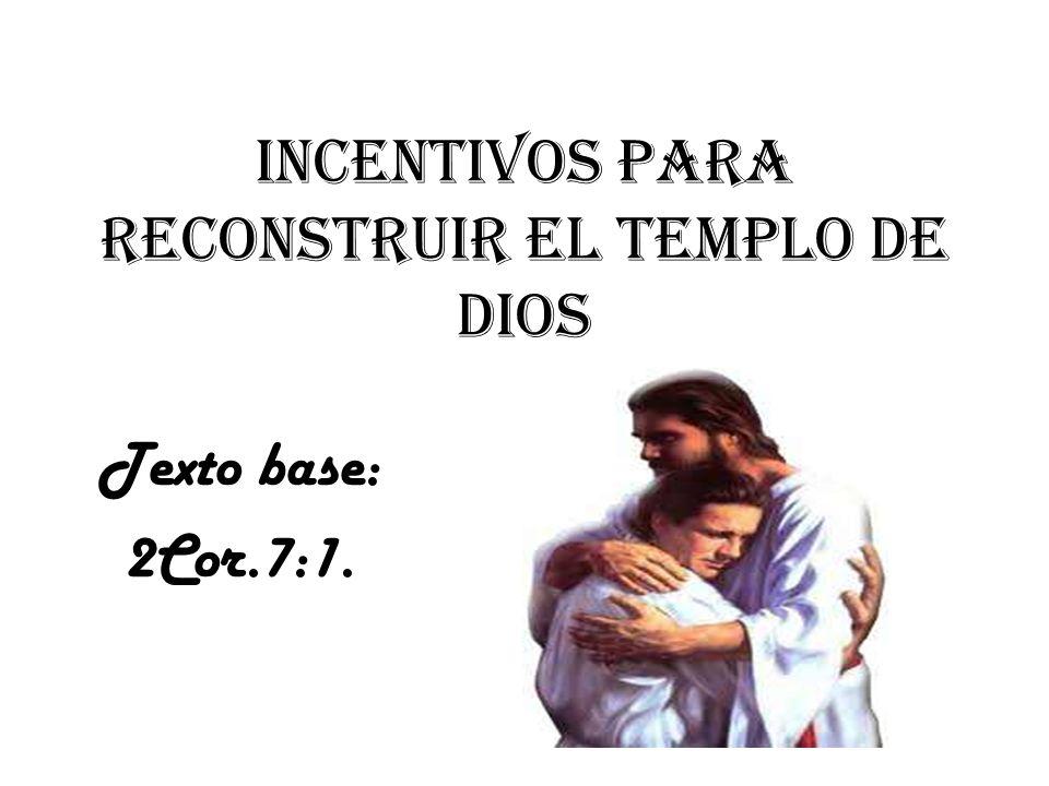 Incentivos para reconstruir el templo de Dios Texto base: 2Cor.7:1.