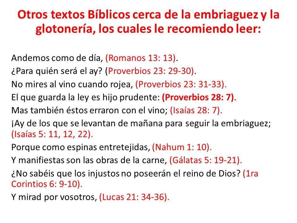 Otros textos Bíblicos cerca de la embriaguez y la glotonería, los cuales le recomiendo leer: Andemos como de día, (Romanos 13: 13). ¿Para quién será e