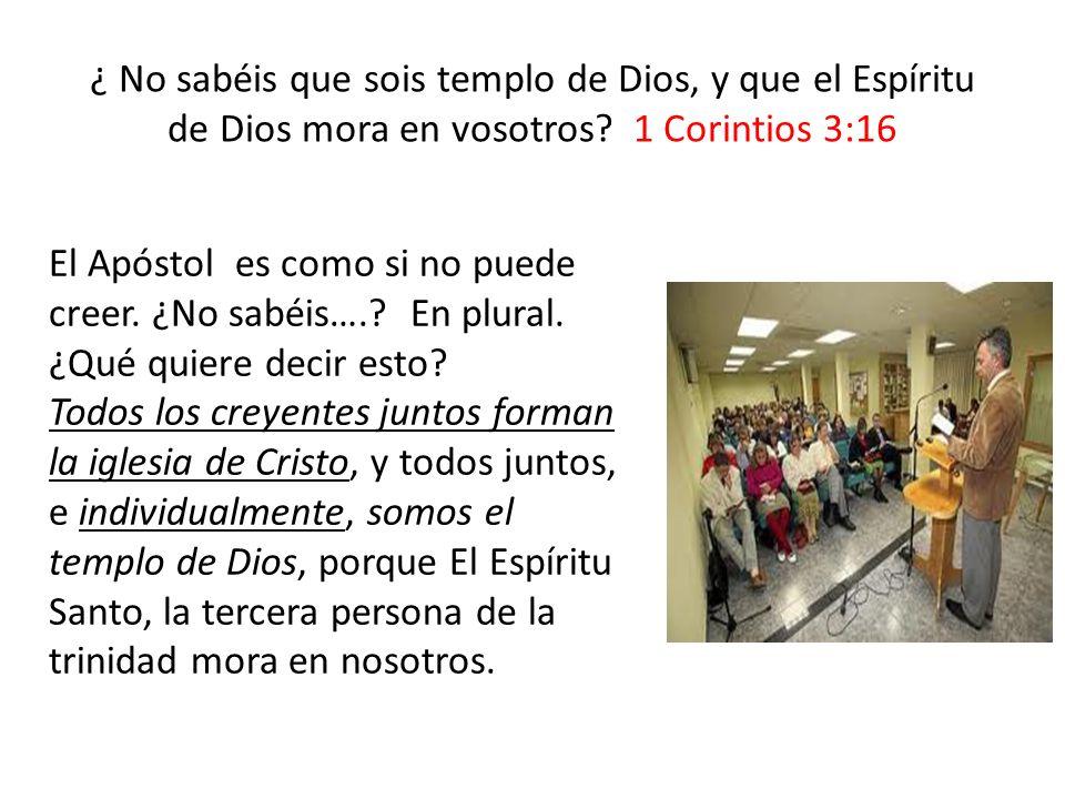 ¿ No sabéis que sois templo de Dios, y que el Espíritu de Dios mora en vosotros? 1 Corintios 3:16 El Apóstol es como si no puede creer. ¿No sabéis….?