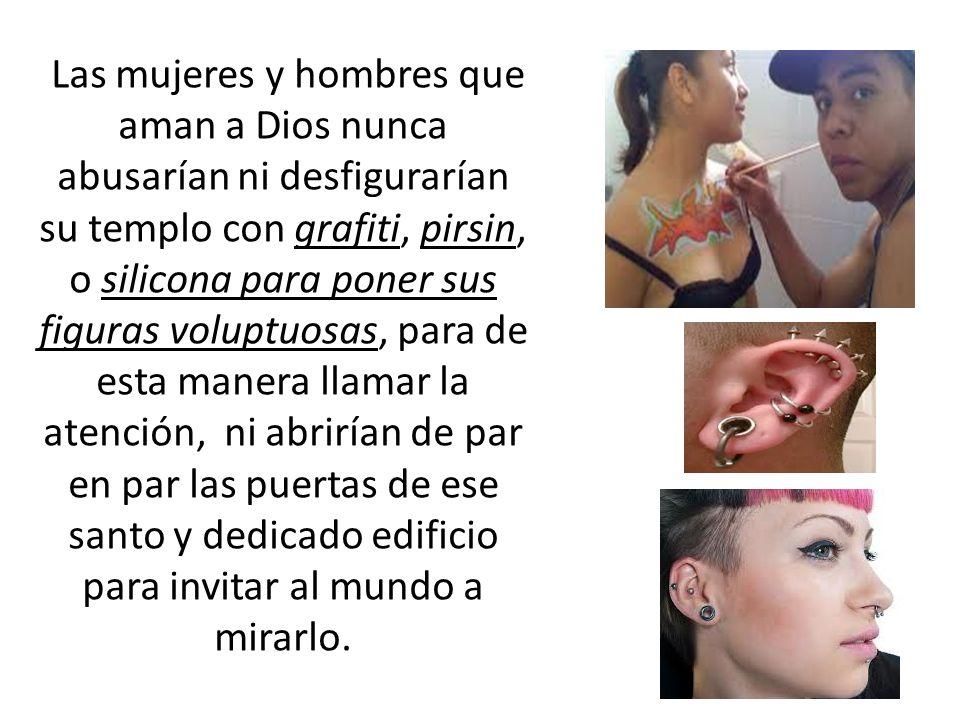 Las mujeres y hombres que aman a Dios nunca abusarían ni desfigurarían su templo con grafiti, pirsin, o silicona para poner sus figuras voluptuosas, p