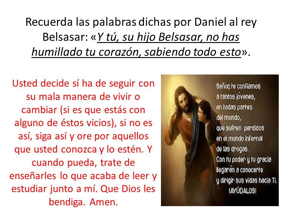 Recuerda las palabras dichas por Daniel al rey Belsasar: «Y tú, su hijo Belsasar, no has humillado tu corazón, sabiendo todo esto». Usted decide sí ha