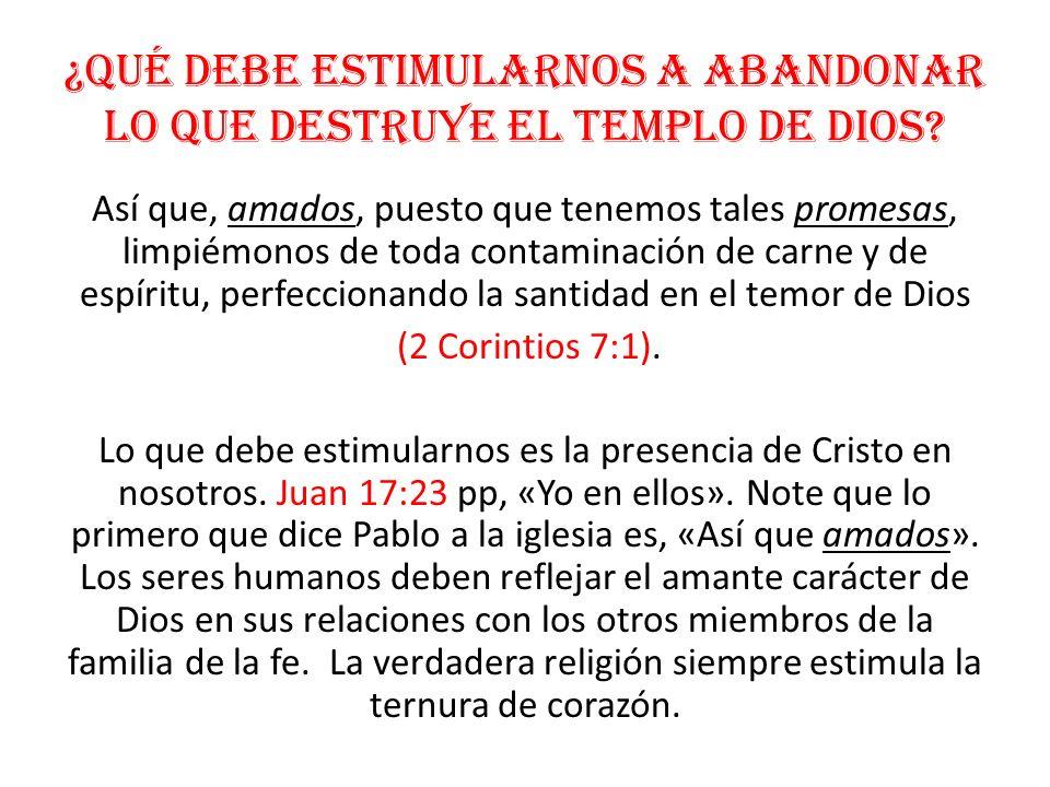 ¿Qué debe estimularnos a abandonar lo que destruye el templo de Dios? Así que, amados, puesto que tenemos tales promesas, limpiémonos de toda contamin