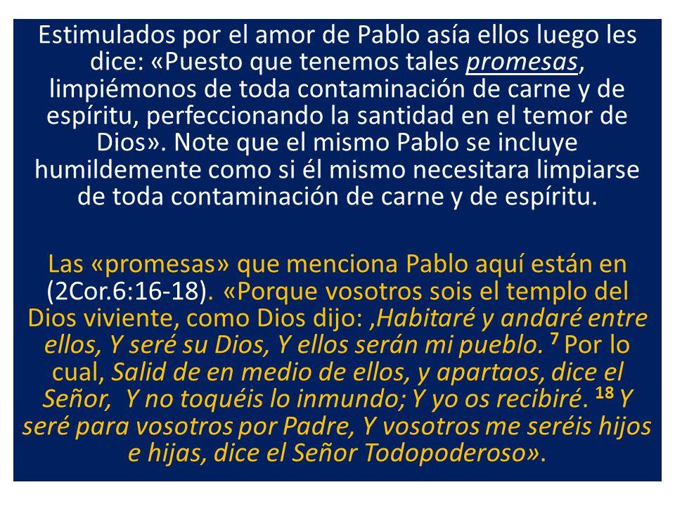 Estimulados por el amor de Pablo asía ellos luego les dice: «Puesto que tenemos tales promesas, limpiémonos de toda contaminación de carne y de espíri