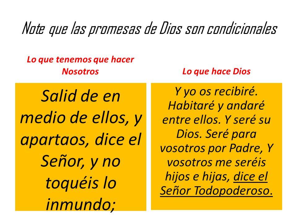 Note que las promesas de Dios son condicionales Lo que tenemos que hacer Nosotros Salid de en medio de ellos, y apartaos, dice el Señor, y no toquéis