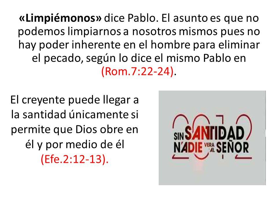 «Limpiémonos» dice Pablo. El asunto es que no podemos limpiarnos a nosotros mismos pues no hay poder inherente en el hombre para eliminar el pecado, s